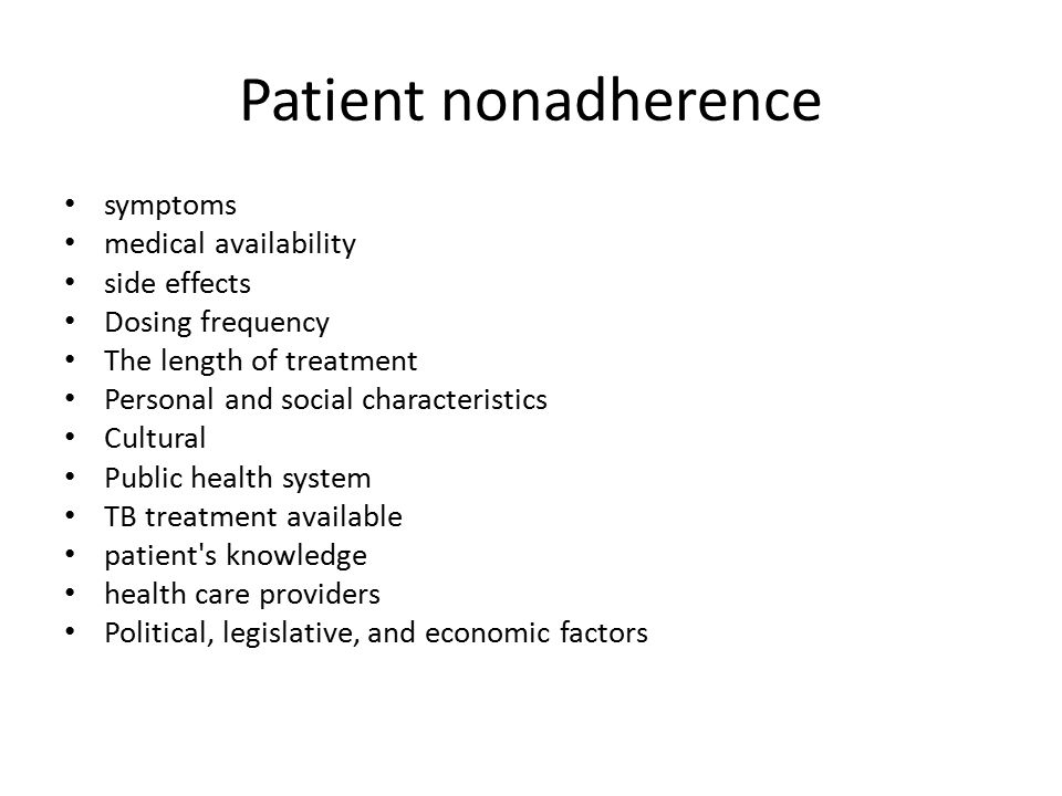 Patient nonadherence symptoms medical availability side effects Dosing frequency The length of treatment Personal and social characteristics Cultural Public health system TB treatment available patient s knowledge health care providers Political, legislative, and economic factors