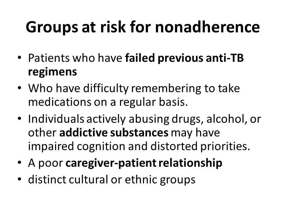 Groups at risk for nonadherence Patients who have failed previous anti-TB regimens Who have difficulty remembering to take medications on a regular basis.