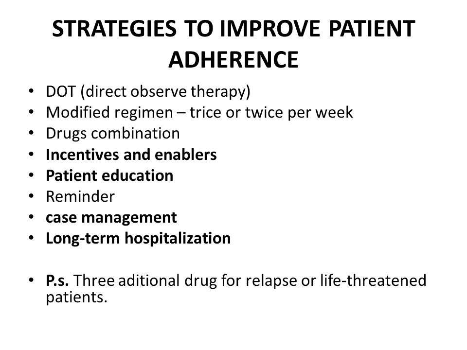 STRATEGIES TO IMPROVE PATIENT ADHERENCE DOT (direct observe therapy) Modified regimen – trice or twice per week Drugs combination Incentives and enablers Patient education Reminder case management Long-term hospitalization P.s.