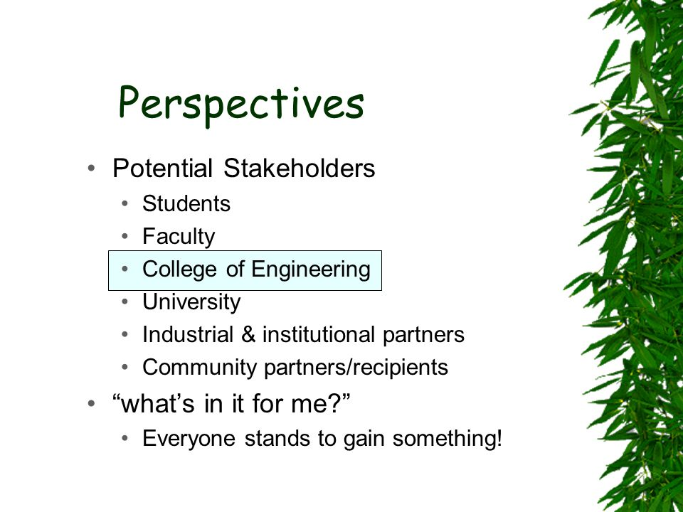 Perspectives Potential Stakeholders Students Faculty College of Engineering University Industrial & institutional partners Community partners/recipients what's in it for me Everyone stands to gain something!