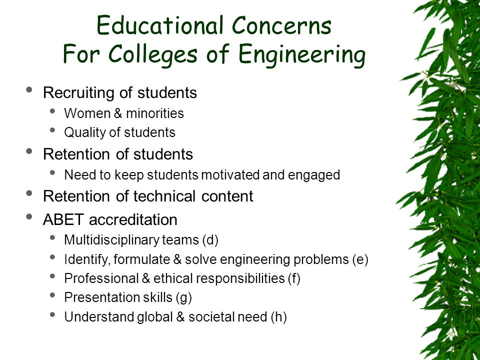 Educational Concerns For Colleges of Engineering Recruiting of students Women & minorities Quality of students Retention of students Need to keep students motivated and engaged Retention of technical content ABET accreditation Multidisciplinary teams (d) Identify, formulate & solve engineering problems (e) Professional & ethical responsibilities (f) Presentation skills (g) Understand global & societal need (h)