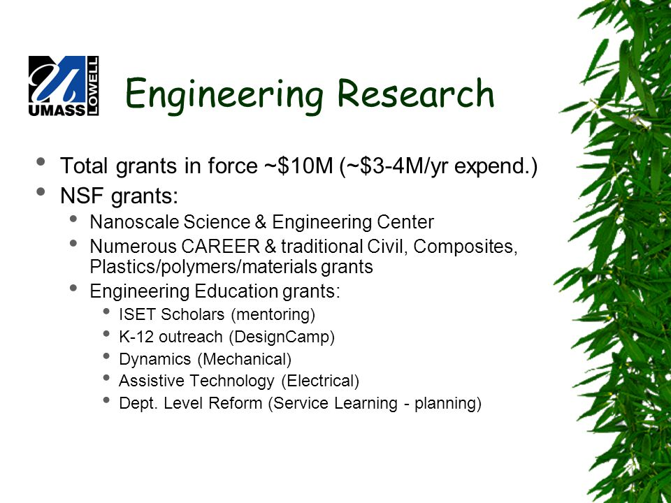 Engineering Research Total grants in force ~$10M (~$3-4M/yr expend.) NSF grants: Nanoscale Science & Engineering Center Numerous CAREER & traditional Civil, Composites, Plastics/polymers/materials grants Engineering Education grants: ISET Scholars (mentoring) K-12 outreach (DesignCamp) Dynamics (Mechanical) Assistive Technology (Electrical) Dept.