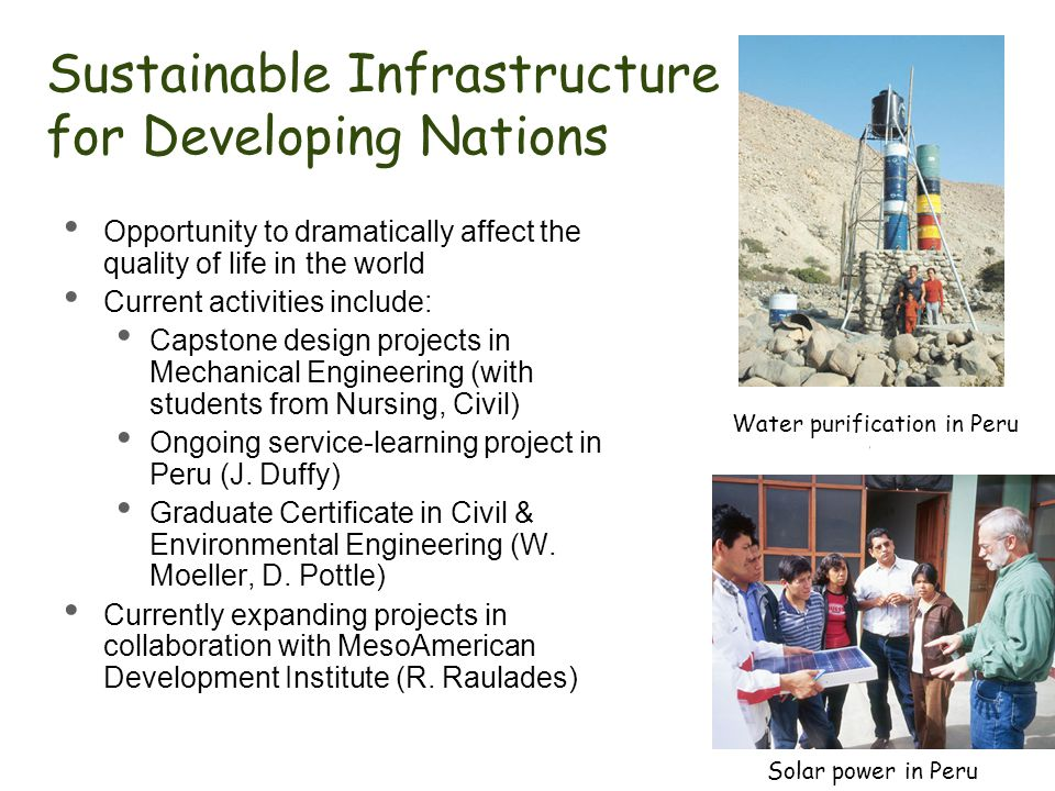 Sustainable Infrastructure for Developing Nations Opportunity to dramatically affect the quality of life in the world Current activities include: Capstone design projects in Mechanical Engineering (with students from Nursing, Civil) Ongoing service-learning project in Peru (J.