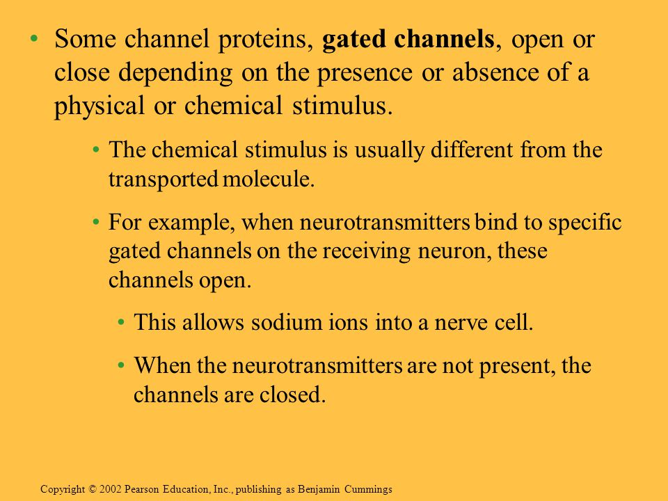 Some channel proteins, gated channels, open or close depending on the presence or absence of a physical or chemical stimulus. The chemical stimulus is