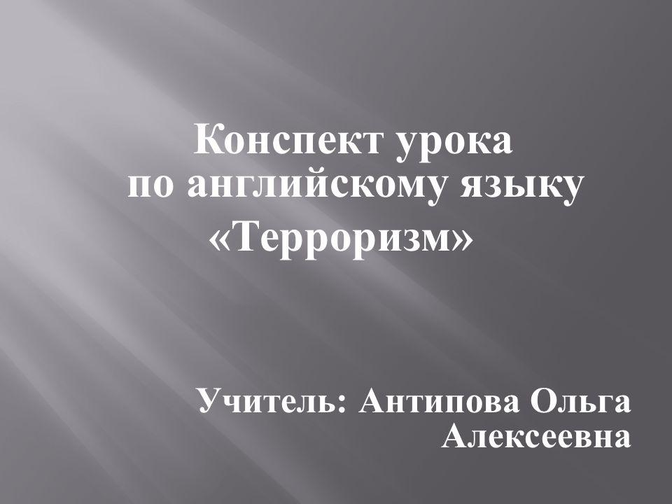 Конспект урока по английскому языку « Терроризм » Учитель : Антипова Ольга Алексеевна