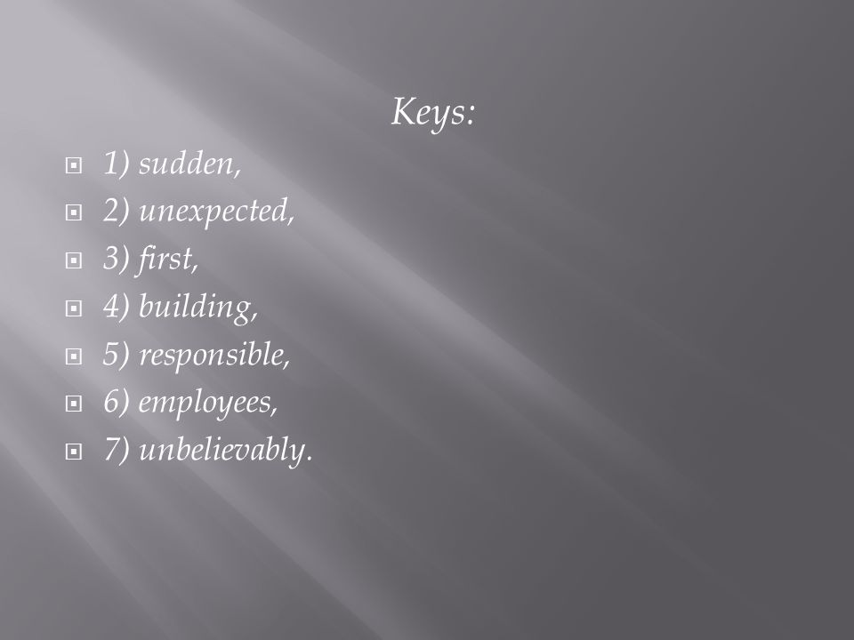 Keys:  1) sudden,  2) unexpected,  3) first,  4) building,  5) responsible,  6) employees,  7) unbelievably.