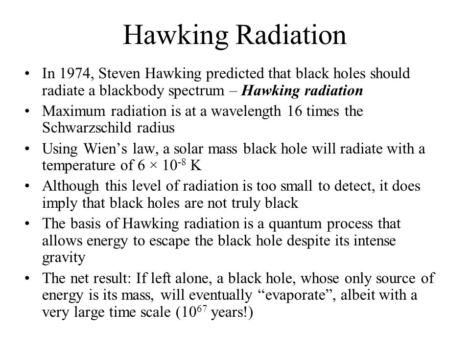 Hawking Radiation In 1974, Steven Hawking predicted that black holes should radiate a blackbody spectrum – Hawking radiation Maximum radiation is at a