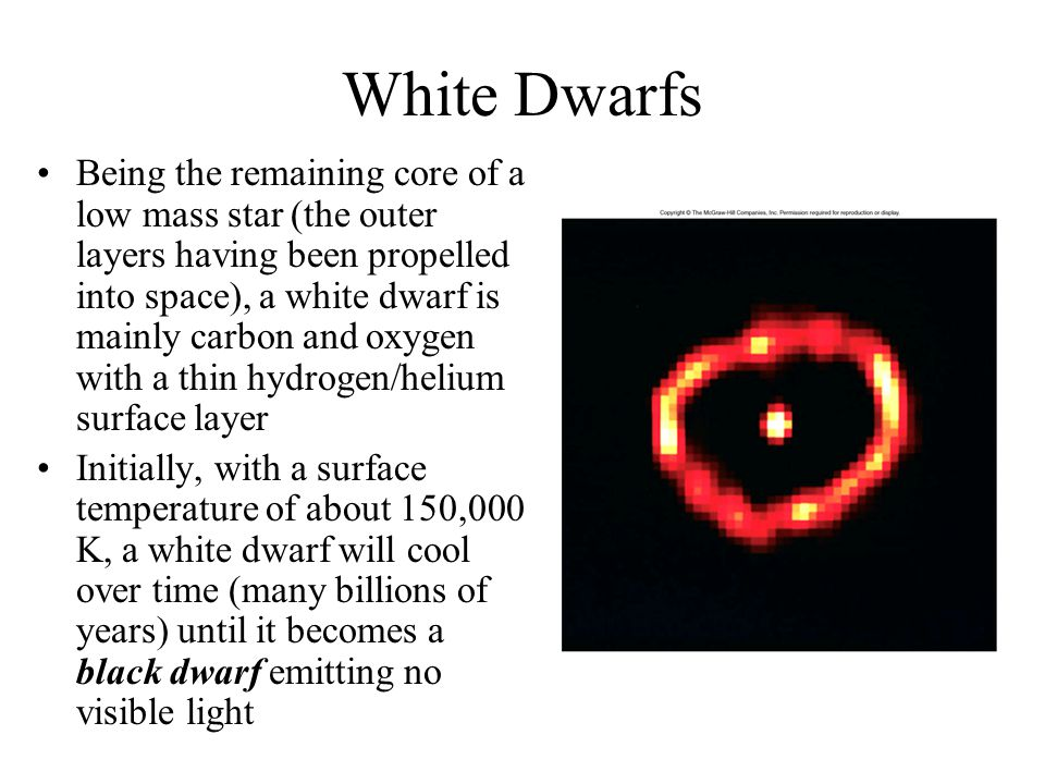 White Dwarfs Being the remaining core of a low mass star (the outer layers having been propelled into space), a white dwarf is mainly carbon and oxyge