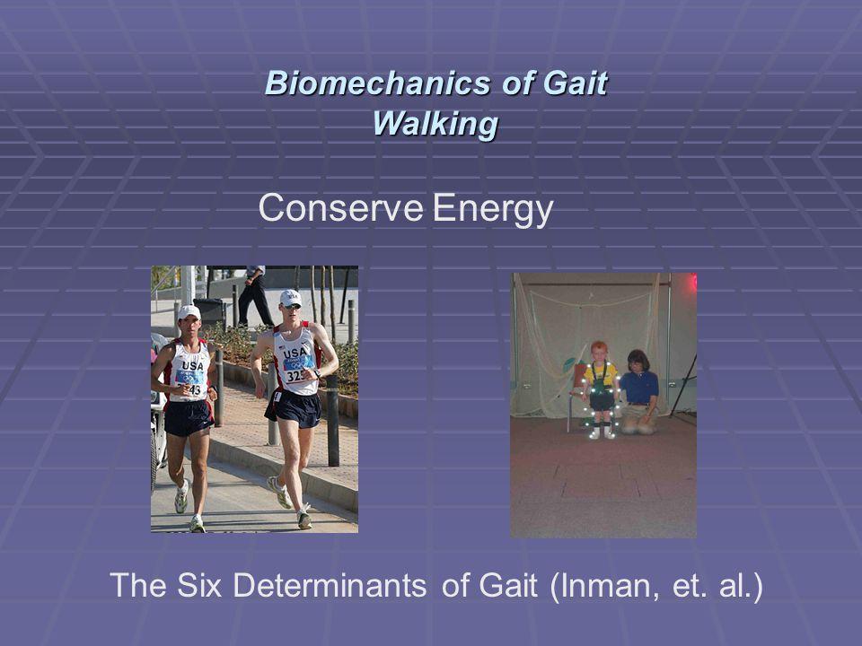 Conserve Energy The Six Determinants of Gait (Inman, et. al.) Biomechanics of Gait Walking