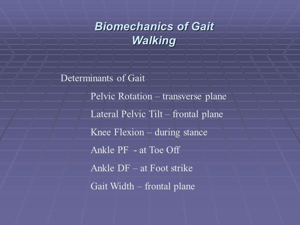 Determinants of Gait Pelvic Rotation – transverse plane Lateral Pelvic Tilt – frontal plane Knee Flexion – during stance Ankle PF - at Toe Off Ankle D