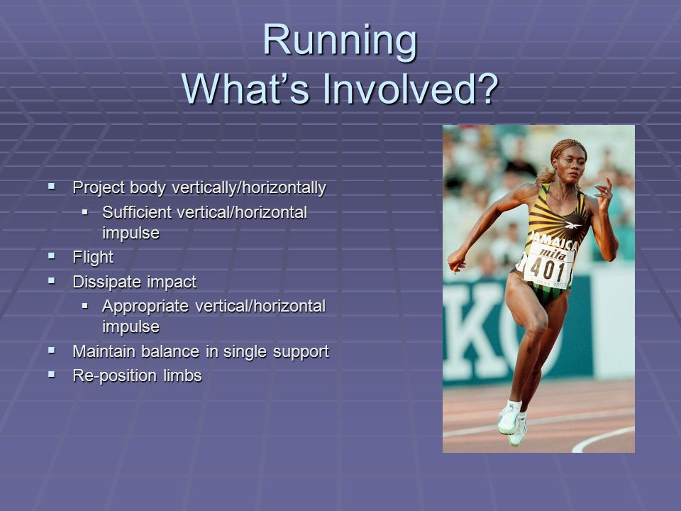 Running What's Involved?  Project body vertically/horizontally  Sufficient vertical/horizontal impulse  Flight  Dissipate impact  Appropriate ver