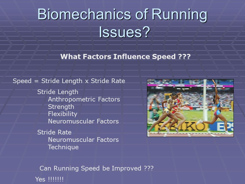 Biomechanics of Running Issues? What Factors Influence Speed ??? Speed = Stride Length x Stride Rate Stride Length Anthropometric Factors Strength Fle
