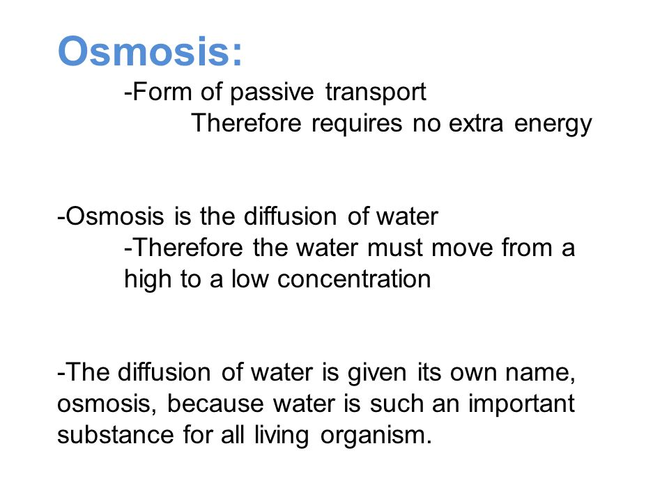 Osmosis: -Form of passive transport Therefore requires no extra energy -Osmosis is the diffusion of water -Therefore the water must move from a high to a low concentration -The diffusion of water is given its own name, osmosis, because water is such an important substance for all living organism.