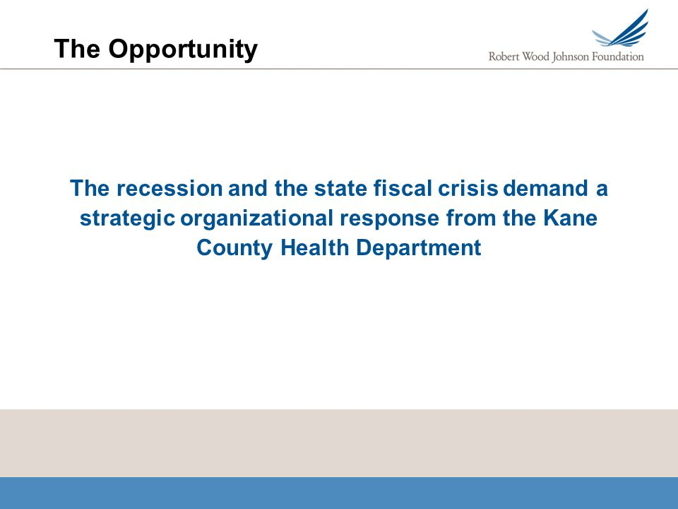 The Opportunity The recession and the state fiscal crisis demand a strategic organizational response from the Kane County Health Department