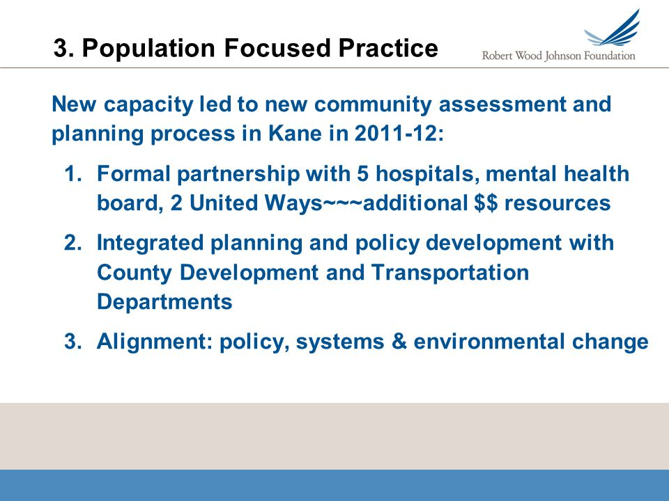 3. Population Focused Practice New capacity led to new community assessment and planning process in Kane in 2011-12: 1.Formal partnership with 5 hospi