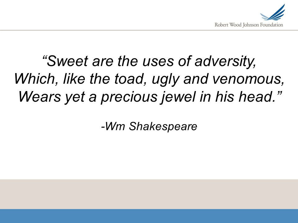 Sweet are the uses of adversity, Which, like the toad, ugly and venomous, Wears yet a precious jewel in his head. -Wm Shakespeare