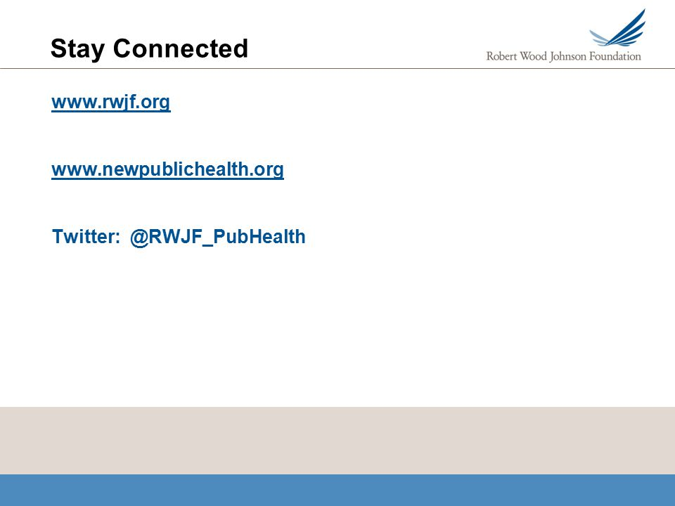 Stay Connected www.rwjf.org www.newpublichealth.org Twitter: @RWJF_PubHealth