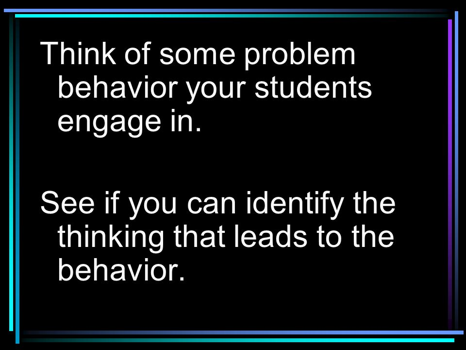 Think of some problem behavior your students engage in. See if you can identify the thinking that leads to the behavior.