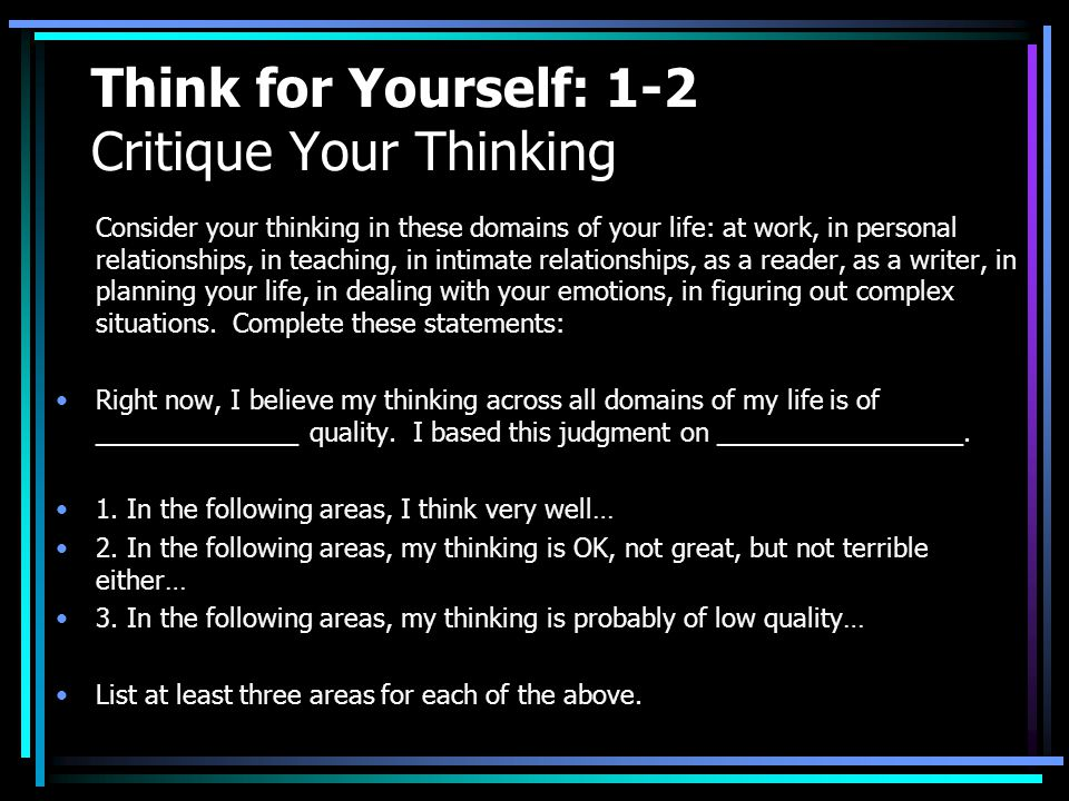 Think for Yourself: 1-2 Critique Your Thinking Consider your thinking in these domains of your life: at work, in personal relationships, in teaching,
