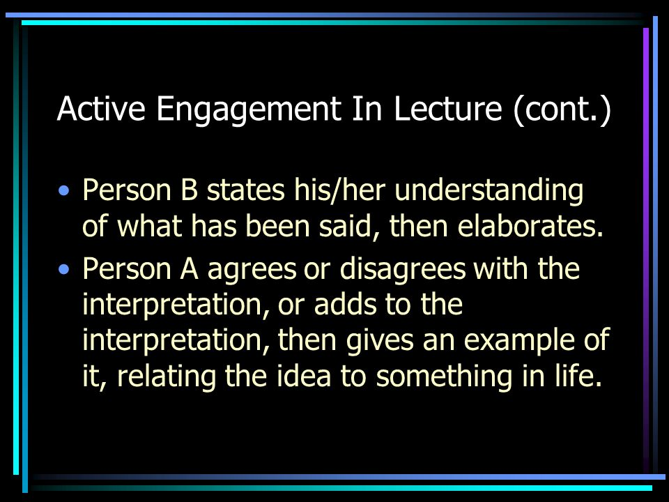 Active Engagement In Lecture (cont.) Person B states his/her understanding of what has been said, then elaborates. Person A agrees or disagrees with t