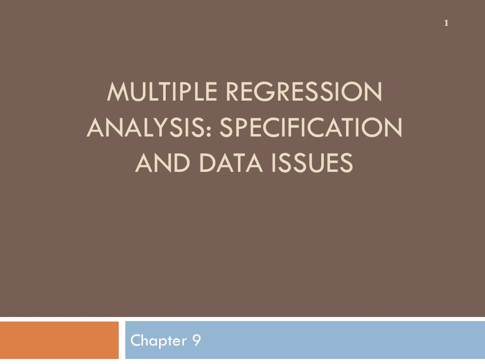 MULTIPLE REGRESSION ANALYSIS: SPECIFICATION AND DATA ISSUES Chapter 9 1