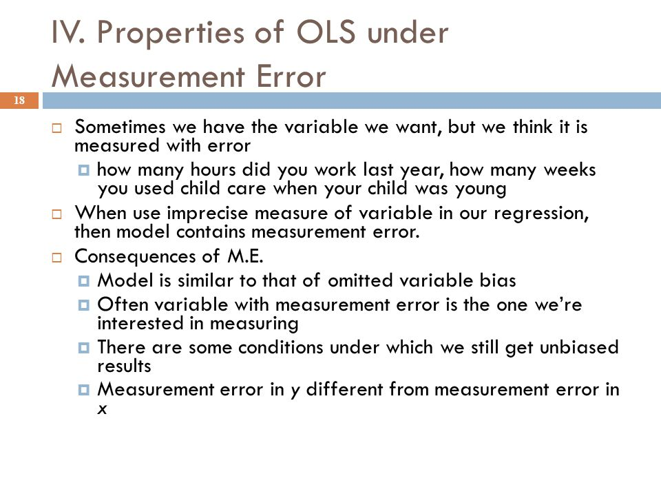 IV. Properties of OLS under Measurement Error 18  Sometimes we have the variable we want, but we think it is measured with error  how many hours did