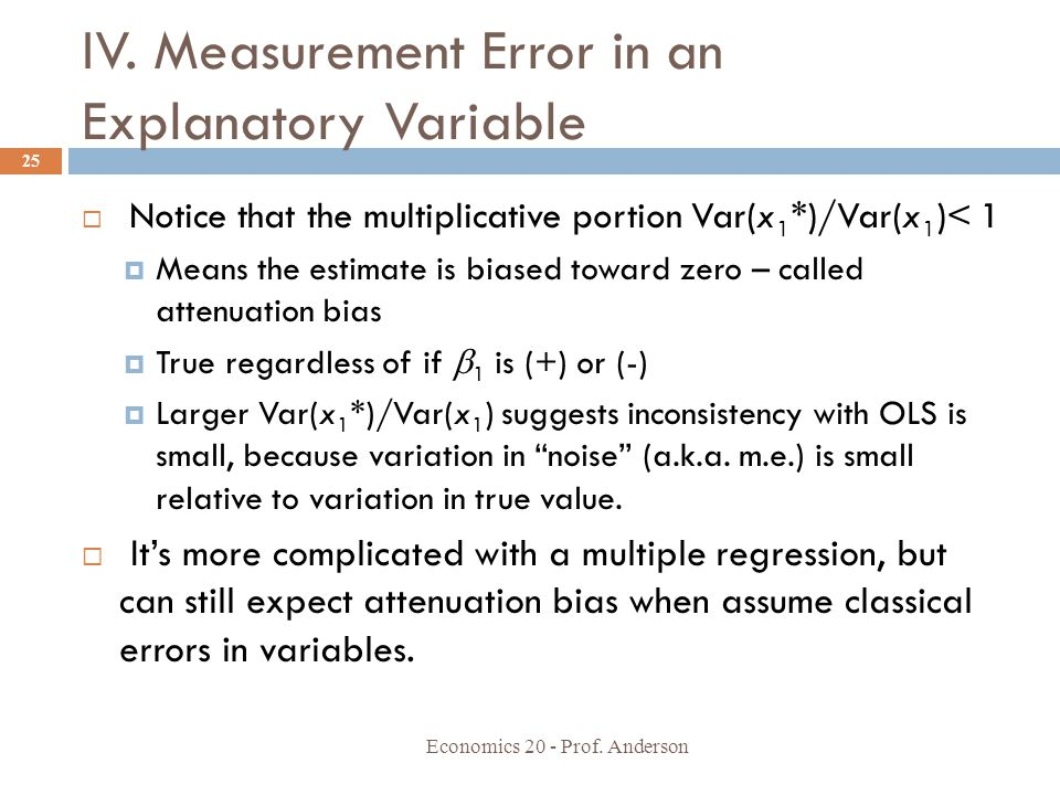 IV. Measurement Error in an Explanatory Variable Economics 20 - Prof. Anderson 25  Notice that the multiplicative portion Var(x 1 *)/Var(x 1 )< 1  M