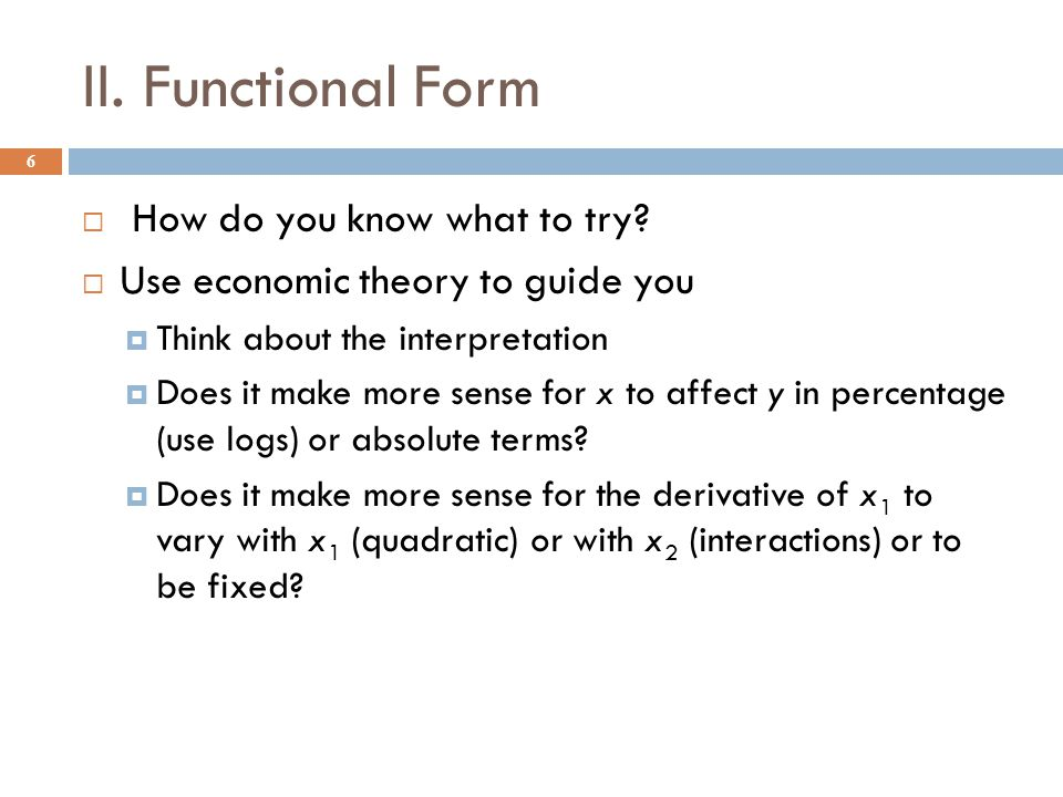 II. Functional Form 6  How do you know what to try?  Use economic theory to guide you  Think about the interpretation  Does it make more sense for