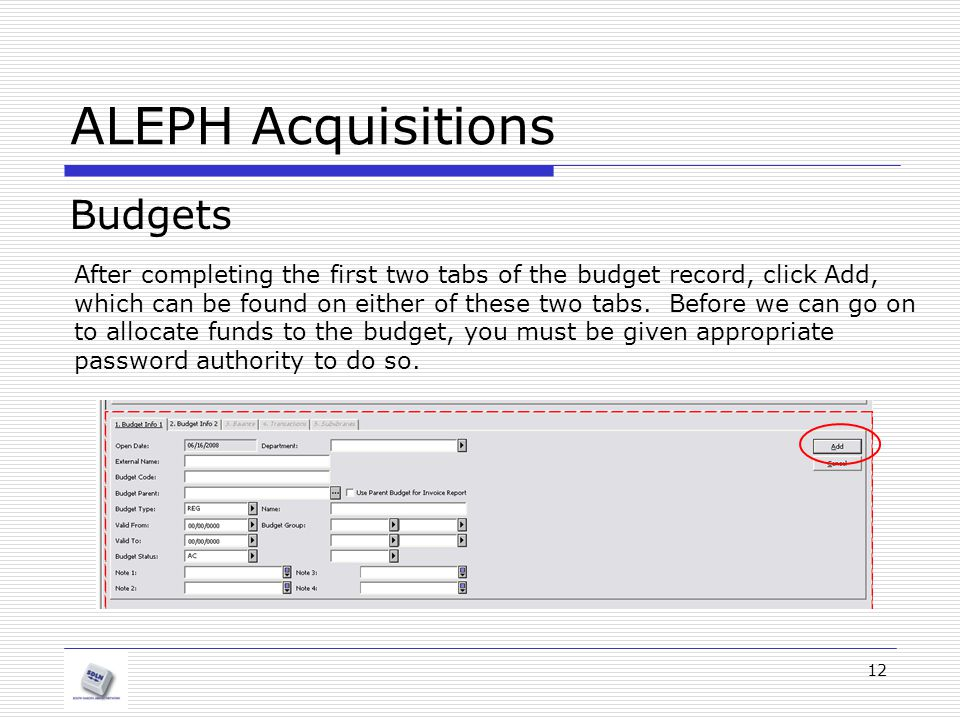 12 ALEPH Acquisitions Budgets After completing the first two tabs of the budget record, click Add, which can be found on either of these two tabs. Bef