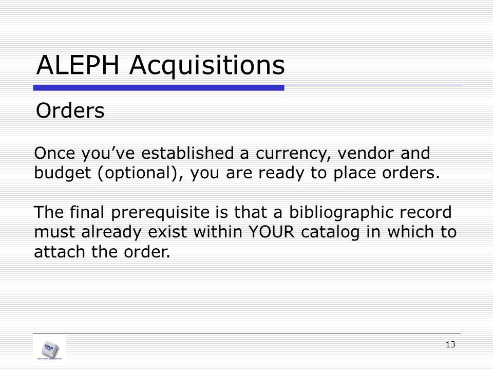 13 ALEPH Acquisitions Orders Once you've established a currency, vendor and budget (optional), you are ready to place orders. The final prerequisite i