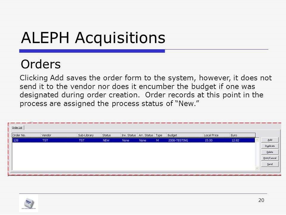 20 ALEPH Acquisitions Orders Clicking Add saves the order form to the system, however, it does not send it to the vendor nor does it encumber the budg