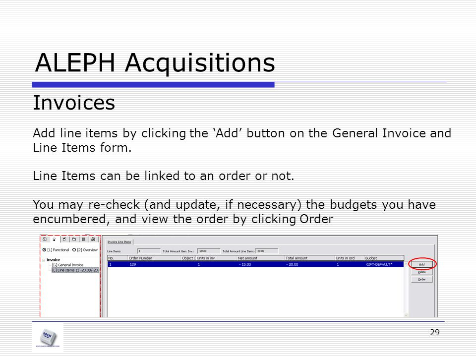 29 ALEPH Acquisitions Invoices Add line items by clicking the 'Add' button on the General Invoice and Line Items form. Line Items can be linked to an