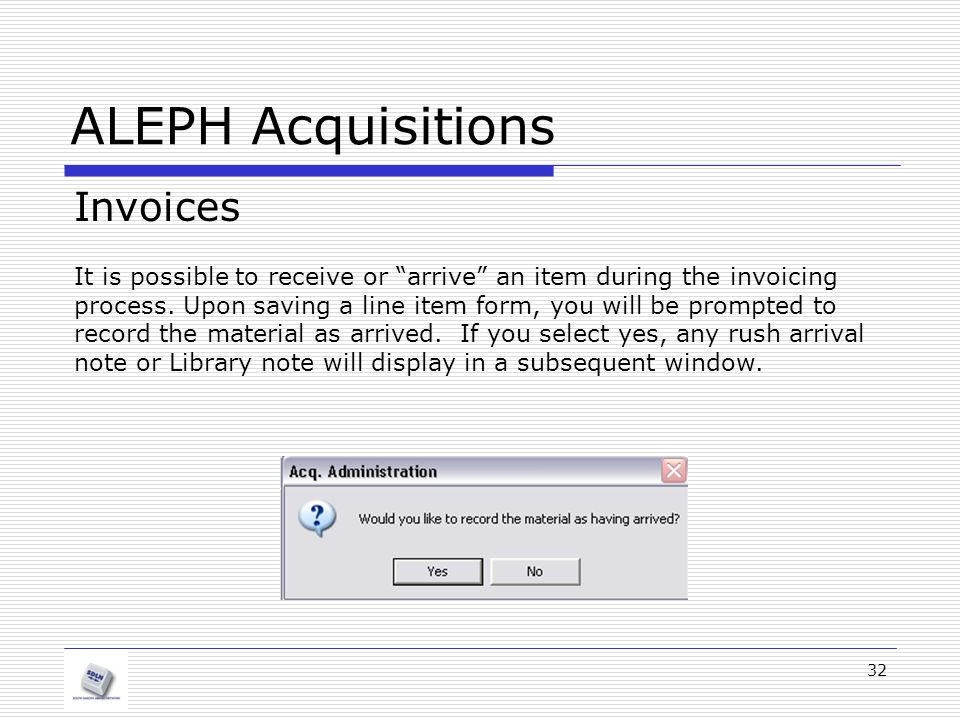 "32 ALEPH Acquisitions Invoices It is possible to receive or ""arrive"" an item during the invoicing process. Upon saving a line item form, you will be p"