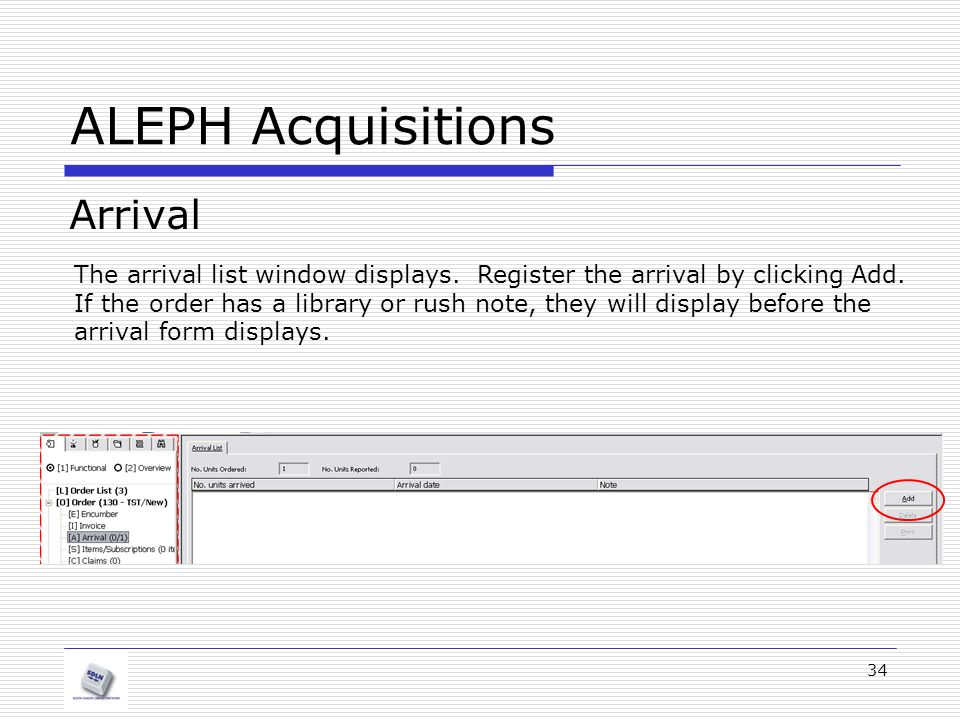 34 ALEPH Acquisitions Arrival The arrival list window displays. Register the arrival by clicking Add. If the order has a library or rush note, they wi