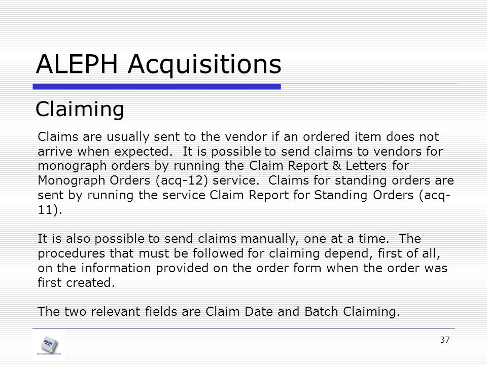 37 ALEPH Acquisitions Claiming Claims are usually sent to the vendor if an ordered item does not arrive when expected. It is possible to send claims t