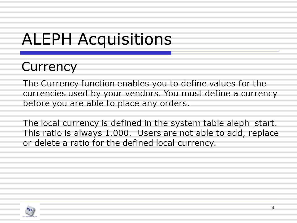 4 ALEPH Acquisitions Currency The Currency function enables you to define values for the currencies used by your vendors. You must define a currency b