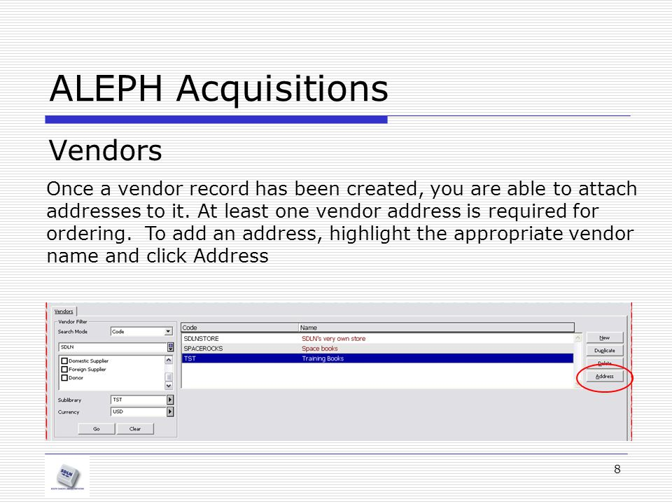 8 ALEPH Acquisitions Vendors Once a vendor record has been created, you are able to attach addresses to it. At least one vendor address is required fo