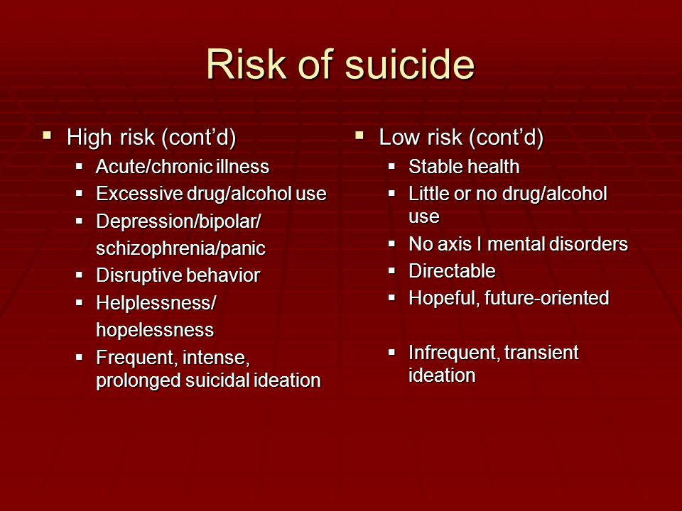 Risk of suicide  High risk (cont'd)  Acute/chronic illness  Excessive drug/alcohol use  Depression/bipolar/ schizophrenia/panic  Disruptive behavior  Helplessness/ hopelessness  Frequent, intense, prolonged suicidal ideation  Low risk (cont'd)  Stable health  Little or no drug/alcohol use  No axis I mental disorders  Directable  Hopeful, future-oriented  Infrequent, transient ideation