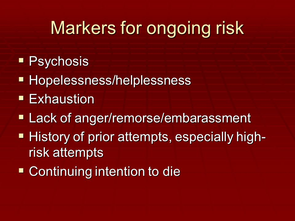 Markers for ongoing risk  Psychosis  Hopelessness/helplessness  Exhaustion  Lack of anger/remorse/embarassment  History of prior attempts, especially high- risk attempts  Continuing intention to die