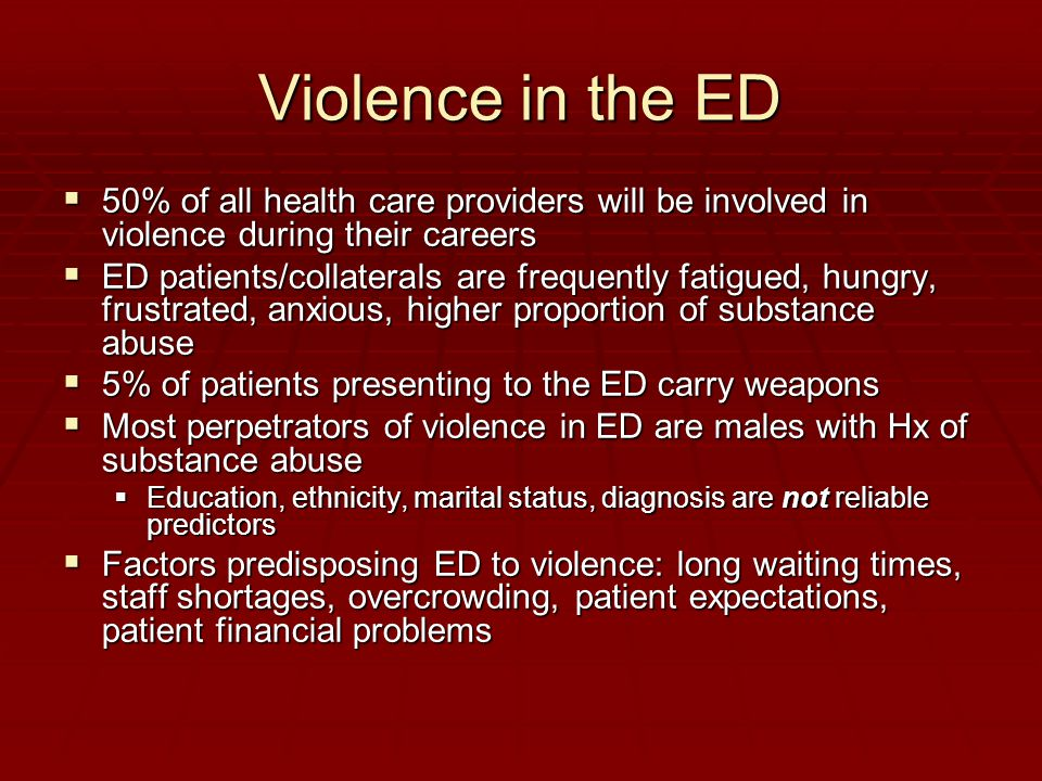 Violence in the ED  50% of all health care providers will be involved in violence during their careers  ED patients/collaterals are frequently fatigued, hungry, frustrated, anxious, higher proportion of substance abuse  5% of patients presenting to the ED carry weapons  Most perpetrators of violence in ED are males with Hx of substance abuse  Education, ethnicity, marital status, diagnosis are not reliable predictors  Factors predisposing ED to violence: long waiting times, staff shortages, overcrowding, patient expectations, patient financial problems