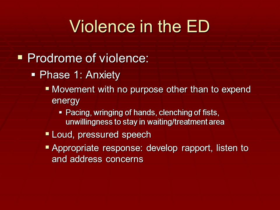 Violence in the ED  Prodrome of violence:  Phase 1: Anxiety  Movement with no purpose other than to expend energy  Pacing, wringing of hands, clenching of fists, unwillingness to stay in waiting/treatment area  Loud, pressured speech  Appropriate response: develop rapport, listen to and address concerns