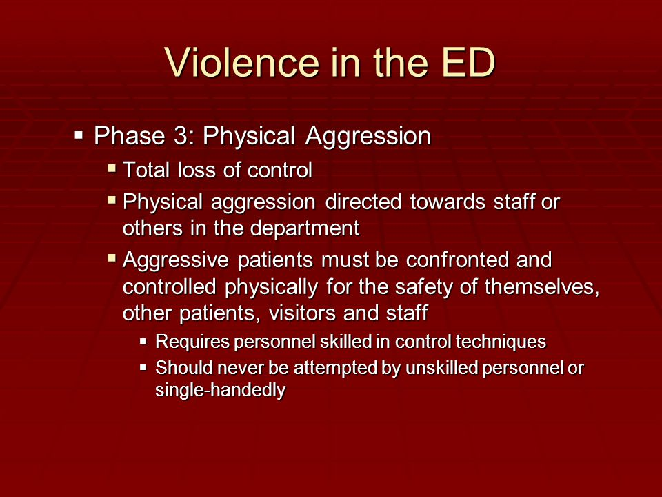 Violence in the ED  Phase 3: Physical Aggression  Total loss of control  Physical aggression directed towards staff or others in the department  Aggressive patients must be confronted and controlled physically for the safety of themselves, other patients, visitors and staff  Requires personnel skilled in control techniques  Should never be attempted by unskilled personnel or single-handedly