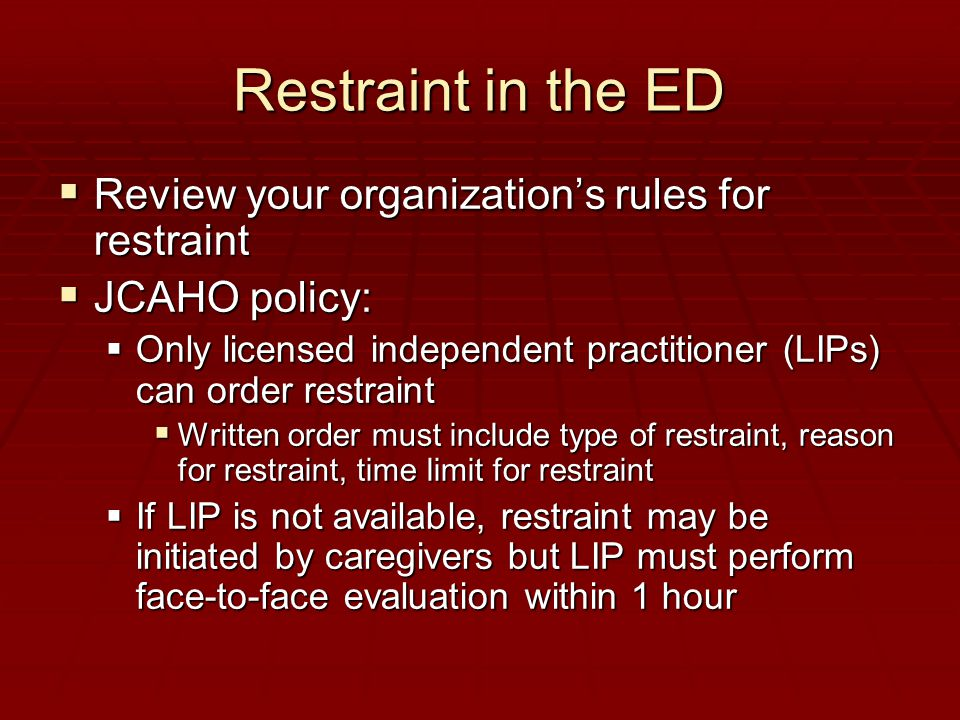 Restraint in the ED  Review your organization's rules for restraint  JCAHO policy:  Only licensed independent practitioner (LIPs) can order restraint  Written order must include type of restraint, reason for restraint, time limit for restraint  If LIP is not available, restraint may be initiated by caregivers but LIP must perform face-to-face evaluation within 1 hour