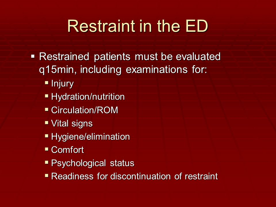 Restraint in the ED  Restrained patients must be evaluated q15min, including examinations for:  Injury  Hydration/nutrition  Circulation/ROM  Vital signs  Hygiene/elimination  Comfort  Psychological status  Readiness for discontinuation of restraint