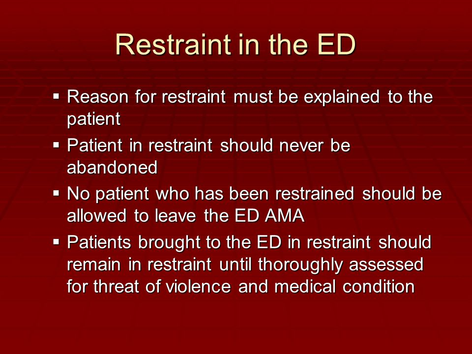 Restraint in the ED  Reason for restraint must be explained to the patient  Patient in restraint should never be abandoned  No patient who has been restrained should be allowed to leave the ED AMA  Patients brought to the ED in restraint should remain in restraint until thoroughly assessed for threat of violence and medical condition