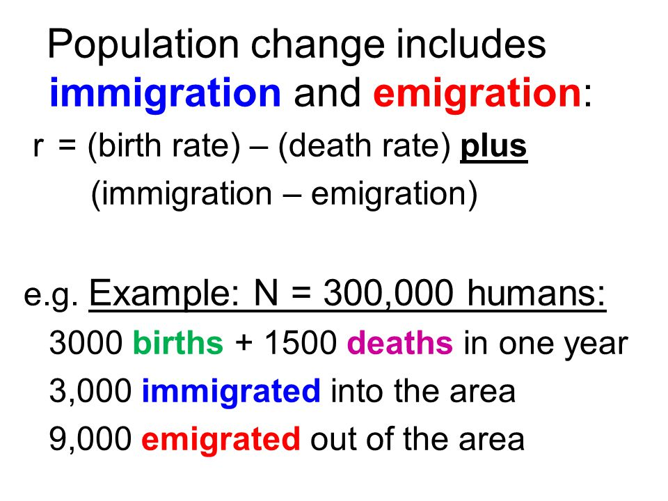 Population change includes immigration and emigration: r = (birth rate) – (death rate) plus (immigration – emigration) e.g. Example: N = 300,000 human