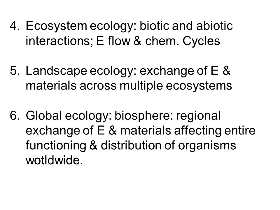 4.Ecosystem ecology: biotic and abiotic interactions; E flow & chem. Cycles 5.Landscape ecology: exchange of E & materials across multiple ecosystems