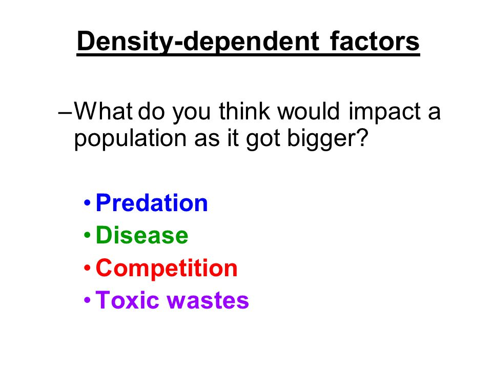 Density-dependent factors –What do you think would impact a population as it got bigger? Predation Disease Competition Toxic wastes