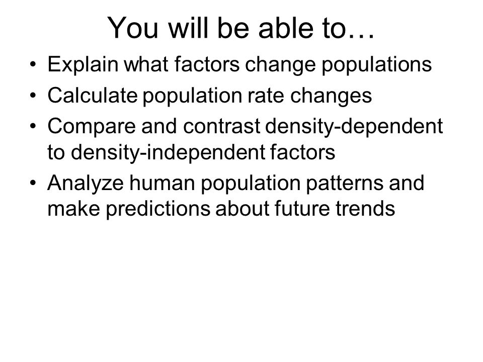 You will be able to… Explain what factors change populations Calculate population rate changes Compare and contrast density-dependent to density-indep