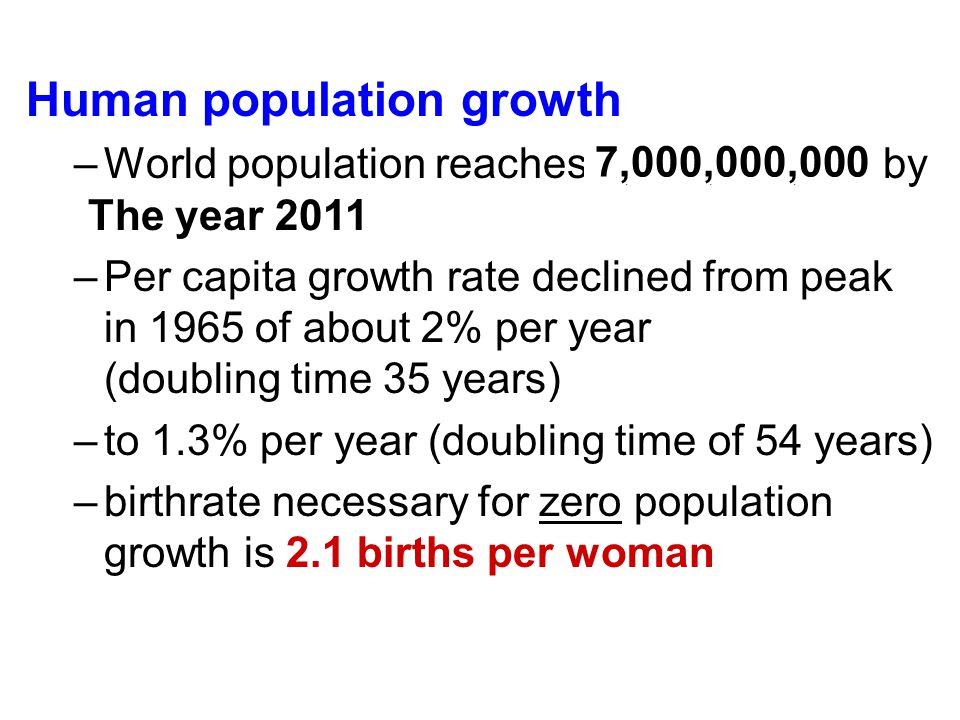 Human population growth –World population reaches 6,668,926,425 by May 20, 2008 –Per capita growth rate declined from peak in 1965 of about 2% per yea